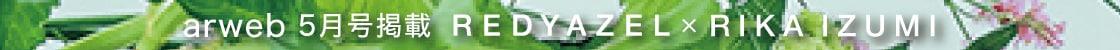 arweb 5月号掲載 REDYAZEL×RIKA IZUMI WEB MAGAZINE vol.13